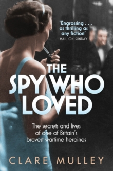 The spy who loved  : the secrets and lives of one of Britain's bravest wartime heroines
