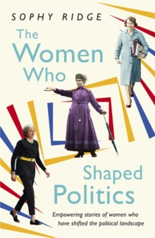 The women who shaped politics  : empowering stories of women who have shifted the political landscape