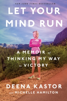 Let your mind run  : a memoir of thinking my way to victory - Kastor, Deena