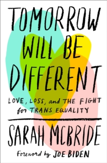 Tomorrow Will Be Different : Love, Loss, and the Fight for Trans Equality - Mcbride, Sarah