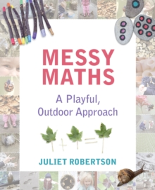 Messy maths  : a playful, outdoor approach for early years - Robertson, Juliet