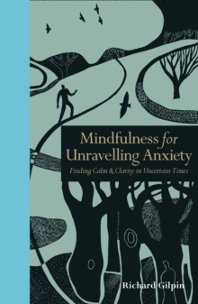 Mindfulness for unravelling anxiety  : finding calm & clarity in uncertain times