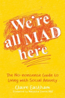 We're all mad here  : the no-nonsense guide to living with social anxiety