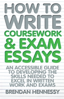 How to write coursework and exam essays  : an accessible guide to developing the skills needed to excel in written work and exams