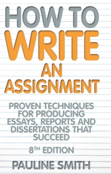 How to write an assignment  : proven techniques for producing essays, reports and disserations that succeed