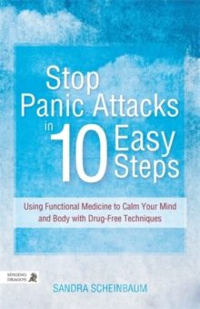 Stop Panic Attacks in 10 Easy Steps : Using Functional Medicine to Calm Your Mind and Body with Drug-Free Techniques