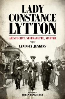 Lady Constance Lytton  : aristocrat, suffragette, martyr