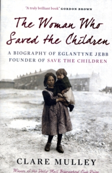 The woman who saved the children  : a biography of Eglantyne Jebb, founder of Save the Children