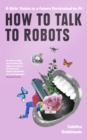 Image for How to talk to robots  : a girls' guide to a future dominated by AI