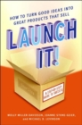 Image for Launch It! : How to Turn Good Ideas Into Great Products That Sell