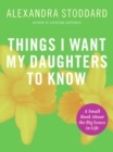 Image for Things I Want My Daughters To Know : A Small Book About the Big Issues in Life