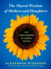 Image for The Shared Wisdom of Mothers and Daughters : The Timelessness of Simple Truths