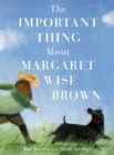 Image for The Important Thing About Margaret Wise Brown