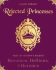 Image for Rejected Princesses : Tales of History's Boldest Heroines, Hellions, and Heretics
