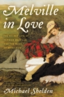Image for Melville in Love : The Secret Life of Herman Melville and the Muse of Moby-Dick