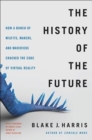 Image for The history of the future  : Oculus, Facebook and the revolution that swept virtual reality