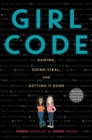 Image for Girl Code : Gaming, Going Viral, and Getting It Done