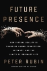 Image for Future presence  : how virtual reality is changing human connection, intimacy, and the limits of ordinary life
