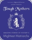 Image for Tough mothers  : amazing stories of history's mightiest matriarchs