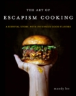 Image for The Art of Escapism Cooking : A Survival Story, with Intensely Good Flavors