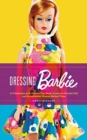 Image for Dressing Barbie  : a celebration of the clothes that made America's favorite doll, and the incredible woman behind them