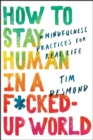 Image for How to stay human in a f*cked-up world: mindfulness practices for real life