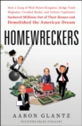 Image for Homewreckers  : how a gang of Wall Street kingpins, hedge fund magnates, crooked banks, and vulture capitalists suckered millions out of their homes and demolished the American dream