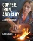Image for Copper, iron, and clay: a Smith's journey
