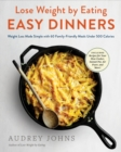 Image for Lose Weight by Eating: Easy Dinners : Weight Loss Made Simple with 60 Family-Friendly Meals Under 500 Calories