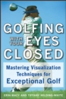 Image for Golfing with your eyes closed: mastering visualization techniques for exceptional golf