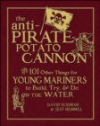 Image for The anti-pirate potato cannon  : and 101 other things for young mariners to build, try, and do on the water