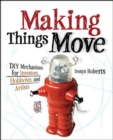 Image for Making things move  : DIY mechanisms for inventors, hobbyists, and artists