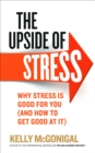 Image for The upside of stress  : why stress is good for you (and how to get good at it)