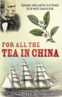 Image for For all the tea in China  : espionage, empire and the secret formula for the world's favourite drink