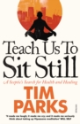 Image for Teach us to sit still  : a sceptic's search for health and healing