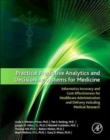 Image for Practical Predictive Analytics and Decisioning Systems for Medicine : Informatics Accuracy and Cost-Effectiveness for Healthcare Administration and Delivery Including Medical Research
