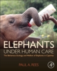 Image for Elephants under human care  : the behaviour, ecology, and welfare of elephants in captivity