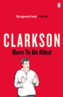 Image for Born to be riled  : the collected writings of Jeremy Clarkson