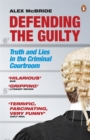 Image for Defending the guilty  : truth and lies in the criminal courtroom