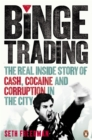 Image for Binge trading  : the real inside story of cash, cocaine and corruption in the city