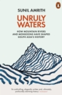 Image for Unruly Waters : How Mountain Rivers and Monsoons Have Shaped South Asia's History
