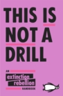 Image for This is not a drill  : the Extinction Rebellion handbook