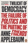 Image for Twilight of democracy  : the failure of politics and the parting of friends