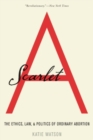 Image for Scarlet A : The Ethics, Law, and Politics of Ordinary Abortion