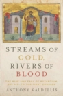 Image for Streams of gold, rivers of blood  : the rise and fall of Byzantium, 955 A.D. to the First Crusade