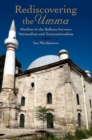 Image for Rediscovering the umma  : Muslims in the Balkans between nationalism and transnationalism