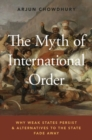 Image for The myth of international order  : why weak states persist and alternatives to the state fade away