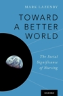 Image for Toward a better world  : the social significance of nursing