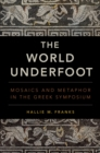 Image for The world underfoot: mosaics and metaphor in the Greek symposium