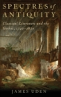 Image for Spectres of antiquity  : classical literature and the Gothic, 1740-1830